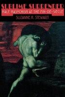 Sublime Surrender: Male Masochism at the Fin-de-Siècle