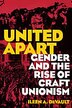 United Apart: Gender and the Rise of Craft Unionism by Ileen A. Devault