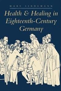 Health and Healing in Eighteenth-Century Germany: Health & Healing In 18th Centu
