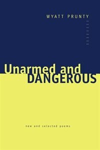 Unarmed and Dangerous: New and Selected Poems