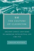 The Culture of Classicism: Ancient Greece and Rome in American Intellectual Life, 1780-1910