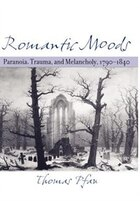 Romantic Moods: Paranoia, Trauma, And Melancholy, 1790-1840