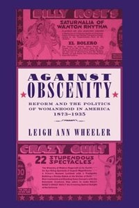 Against Obscenity: Reform And The Politics Of Womanhood In America, 1873–1935