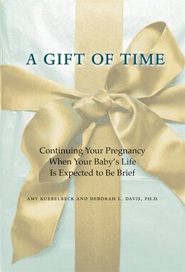 Book A Gift Of Time: Continuing Your Pregnancy When Your Baby's Life Is Expected To Be Brief by Amy Kuebelbeck