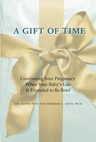 A Gift Of Time: Continuing Your Pregnancy When Your Baby's Life Is Expected To Be Brief