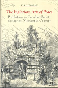 The Inglorious Arts of Peace: Exhibitions in Canadian Society during the Nineteenth Century