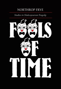 Book Fools of Time: Studies in Shakespearean Tragedy by Northrop Frye