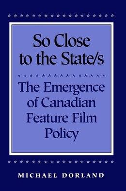 Book So Close to the State/s: The Emergence of Canadian Feature Film Policy, 1952-1976 by Michael Dorland