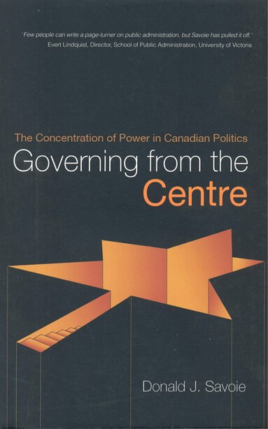 Governing from the Centre: The Concentration of Power in Canadian Politics by Donald Savoie