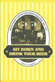Sit Down and Drink your Beer: Regulating Vancouver's Beer Parlours, 1925-1954 by Robert A. Campbell