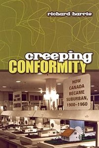 Creeping Conformity: How Canada Became Suburban, 1900-1960 by Richard Harris