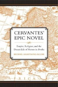 Cervantes Epic Novel: Empire, Religion, and the Dream Life of Heroes in Persiles