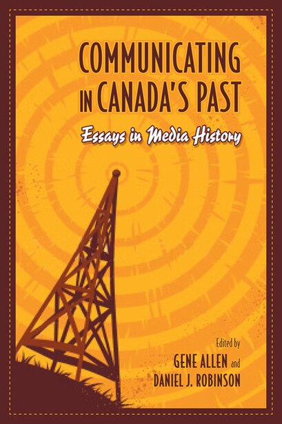 Communicating in Canada's Past: Essays in Media History by Gene Allen