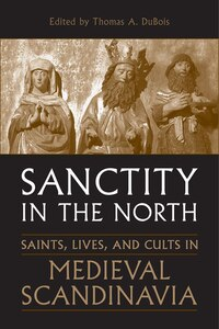 Sanctity in the North: Saints, Lives, and Cults in Medieval Scandinavia
