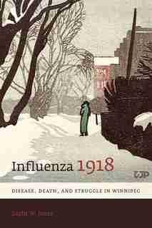 Influenza 1918: Disease, Death, and Struggle in Winnipeg by Esyllt W. Jones