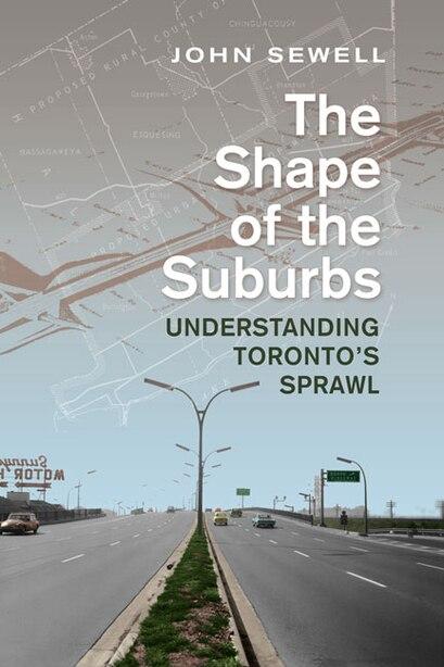 Shape of the Suburbs: Understanding Toronto's Sprawl by John Sewell