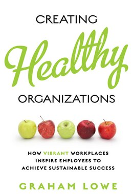 Book Creating Healthy Organizations: How Vibrant Workplaces Inspire Employees to Achieve Sustainable… by Graham Lowe