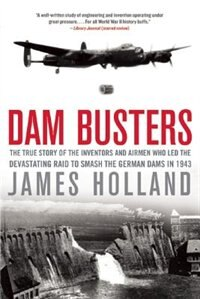 Dam Busters: The True Story of the Inventors and Airmen Who Led the Devastating Raid to Smash the…
