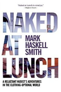 Naked At Lunch: A Reluctant Nudist's Adventures In The Clothing-optional World by Mark Haskell Smith