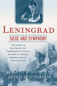 Leningrad: Siege And Symphony: The Story Of The Great City Terrorized By Stalin, Starved By Hitler…