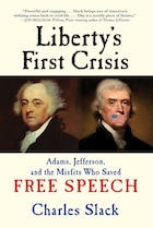 Liberty's First Crisis: Adams, Jefferson, And The Misfits Who Saved Free Speech
