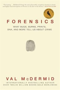Forensics: What Bugs, Burns, Prints, Dna, And More Tell Us About Crime