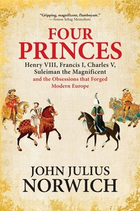 Four Princes: Henry Viii, Francis I, Charles V, Suleiman The Magnificent And The Obsessions That…