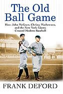 The Old Ball Game: How John Mcgraw, Christy Mathewson, and the New York Giants Created Modern…