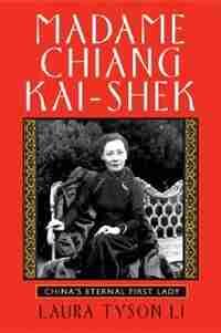 Madame Chiang Kai-shek: China's Eternal First Lady by Laura Tyson Li