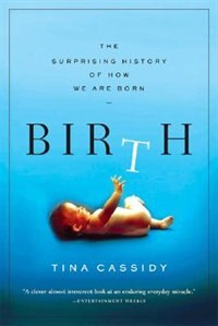 Book Birth: The Surprising History Of How We Are Born by Tina Cassidy