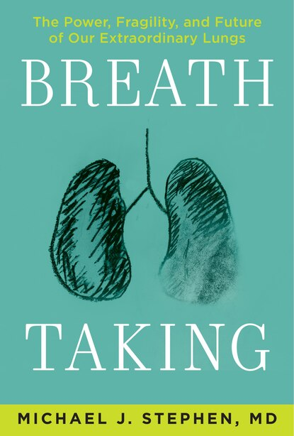 Breath Taking: The Power, Fragility, And Future Of Our Extraordinary Lungs by Michael J. Stephen