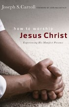 HOW TO WORSHIP JESUS CHRIST: Experiencing His Manifest PresenceDaily