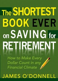 SHORTEST BOOK EVER ON SAVING FOR RETIREMENT: HOW TO MAKE EVERY DOLLAR COUNT INANY FINANCIAL CLIMATE