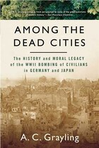 Among The Dead Cities: The History And Moral Legacy Of The Wwii Bombing Of Civilians In Germany And…
