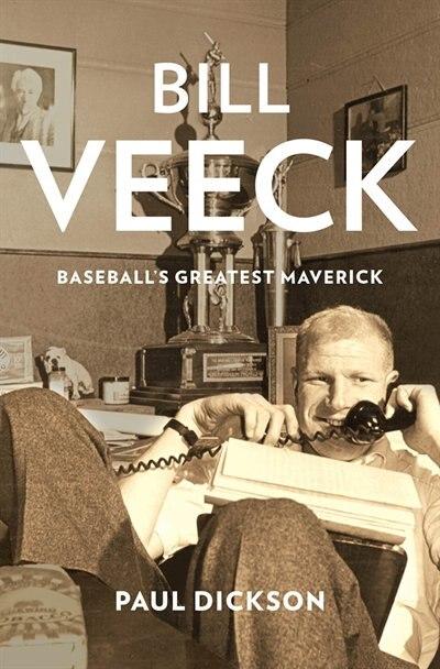 Bill Veeck: Baseball's Greatest Maverick by Paul Dickson
