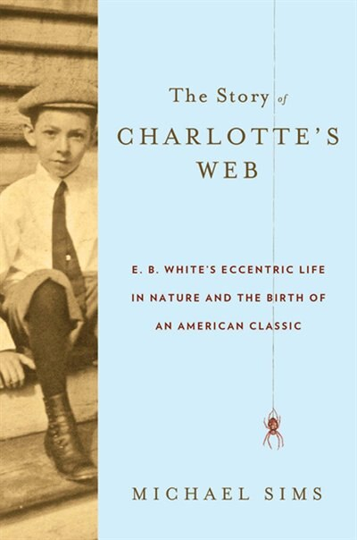 The Story Of Charlotte's Web: E. B. White's Eccentric Life In Nature And The Birth Of An American Classic de Michael Sims