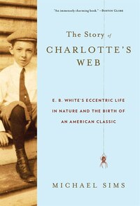 The Story Of Charlotte's Web: E. B. White's Eccentric Life In Nature And The Birth Of An American…