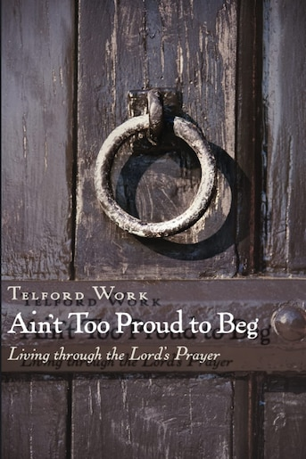 Ain't Too Proud To Beg: Living Through The Lord's Prayer by Telford Work