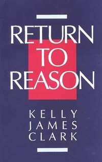 Return to Reason: A Critique of Enlightenment Evidentialism And A Defense of Reason And Belief in…