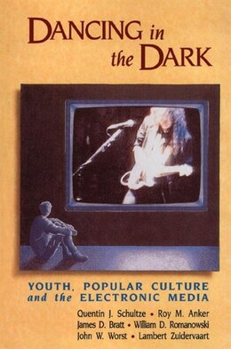 Book Dancing in the Dark: Youth, Popular Culture, and the Electronic Media by Quentin J. Schultze
