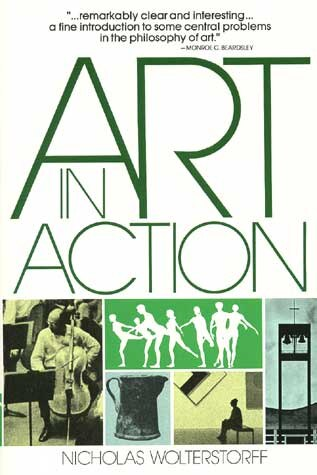 ART IN ACTION: Toward A Christian Aesthetic by Nicholas Wolterstorff