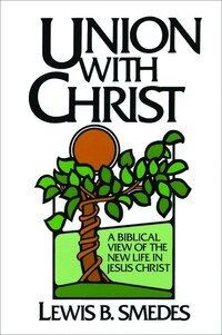 Union with Christ: A Biblical View of the New Life in Jesus Christ