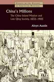 China's Millions: The China Inland Mission and Late Qing Society, 18321905 by Alvyn Austin