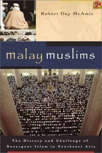 Malay Muslims: The History and Challenge of Resurgent Islam in Southeast Asia