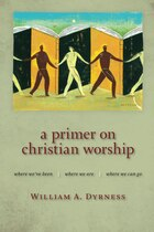 A Primer on Christian Worship: Where Weve Been, Where We Are, Where We Can Go