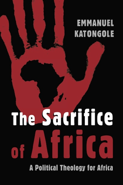 The Sacrifice of Africa: A Political Theology for Africa by Emmanuel Katongole