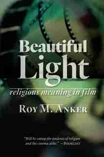 Beautiful Light: Religious Meaning In Film by Roy M. Anker