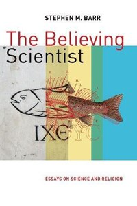 The Believing Scientist: Essays On Science And Religion