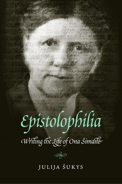 Epistolophilia: Writing the Life of Ona Simaite by Julija Sukys
