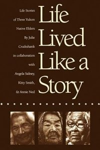 Life Lived Like a Story: Life Stories of Three Yukon Elders by Julie Cruikshank